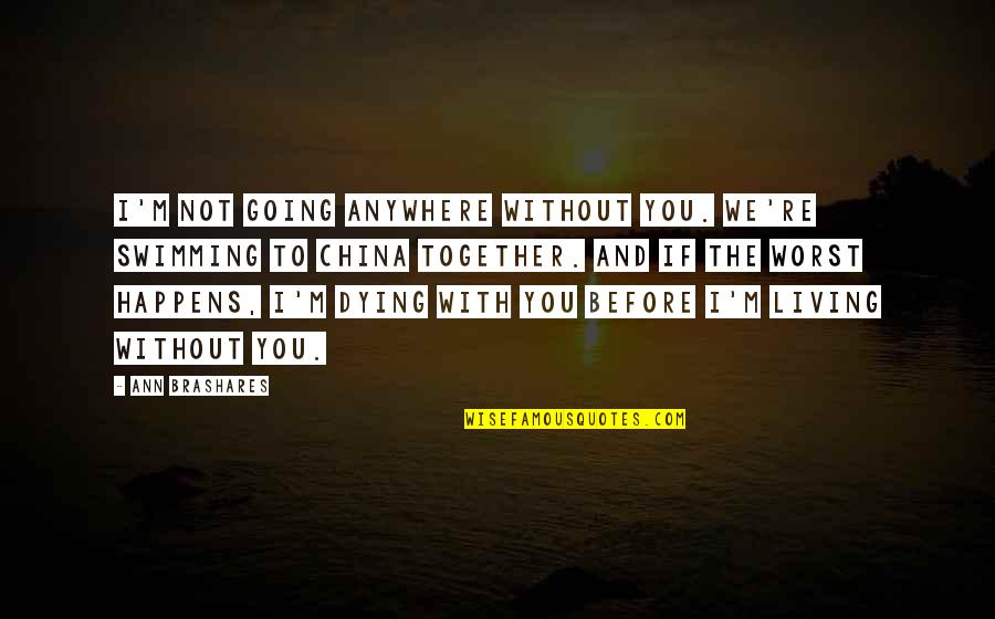 Not Living Without You Quotes By Ann Brashares: I'm not going anywhere without you. We're swimming