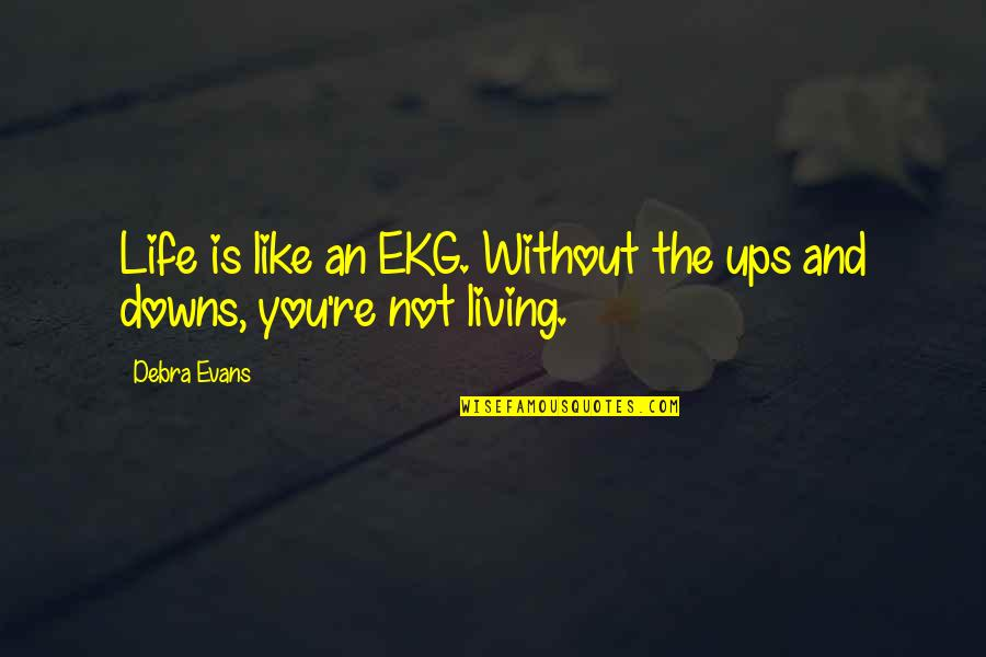 Not Living Without You Quotes By Debra Evans: Life is like an EKG. Without the ups