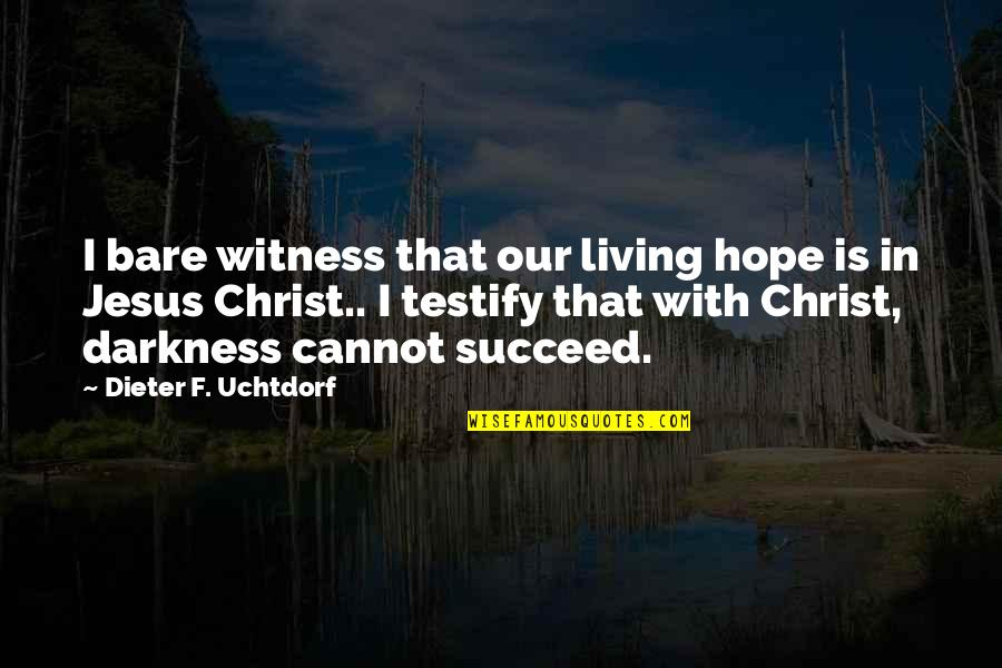 Not Living Without You Quotes By Dieter F. Uchtdorf: I bare witness that our living hope is