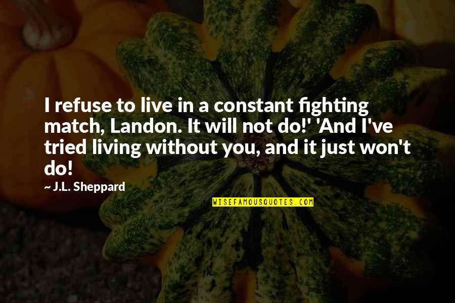 Not Living Without You Quotes By J.L. Sheppard: I refuse to live in a constant fighting