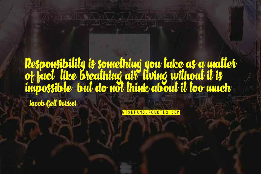 Not Living Without You Quotes By Jacob Gelt Dekker: Responsibility is something you take as a matter