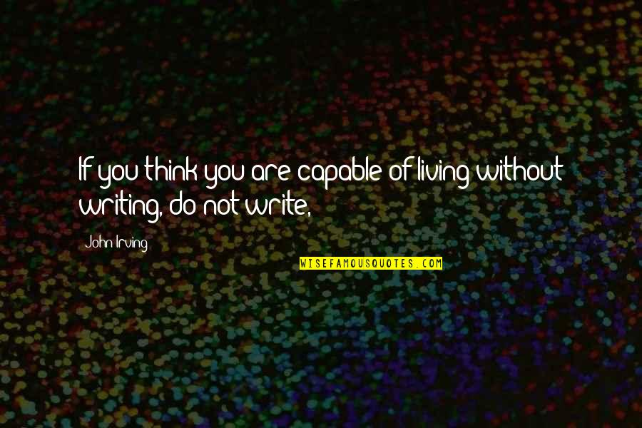 Not Living Without You Quotes By John Irving: If you think you are capable of living