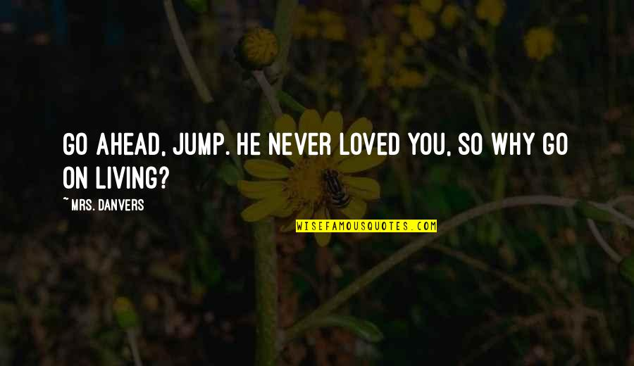 Not Living Without You Quotes By Mrs. Danvers: Go ahead, jump. He never loved you, so