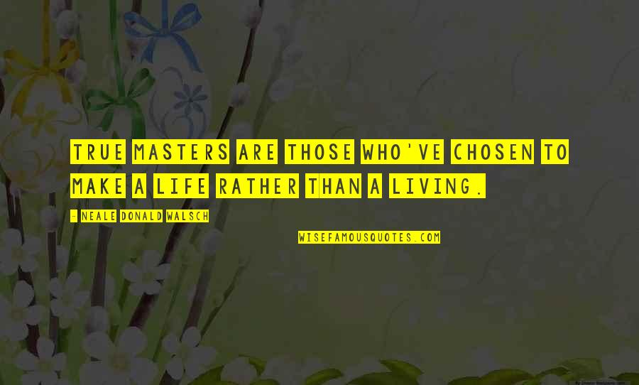 Not Living Without You Quotes By Neale Donald Walsch: True masters are those who've chosen to make