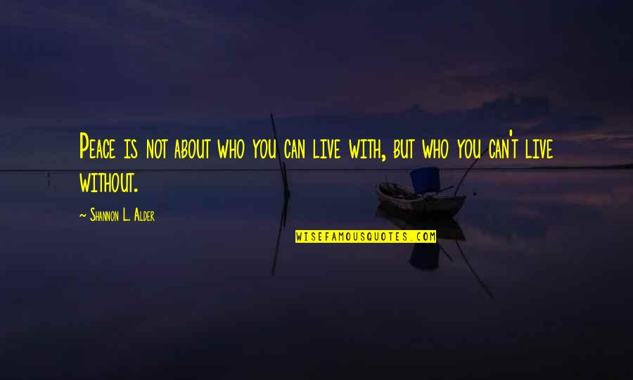 Not Living Without You Quotes By Shannon L. Alder: Peace is not about who you can live