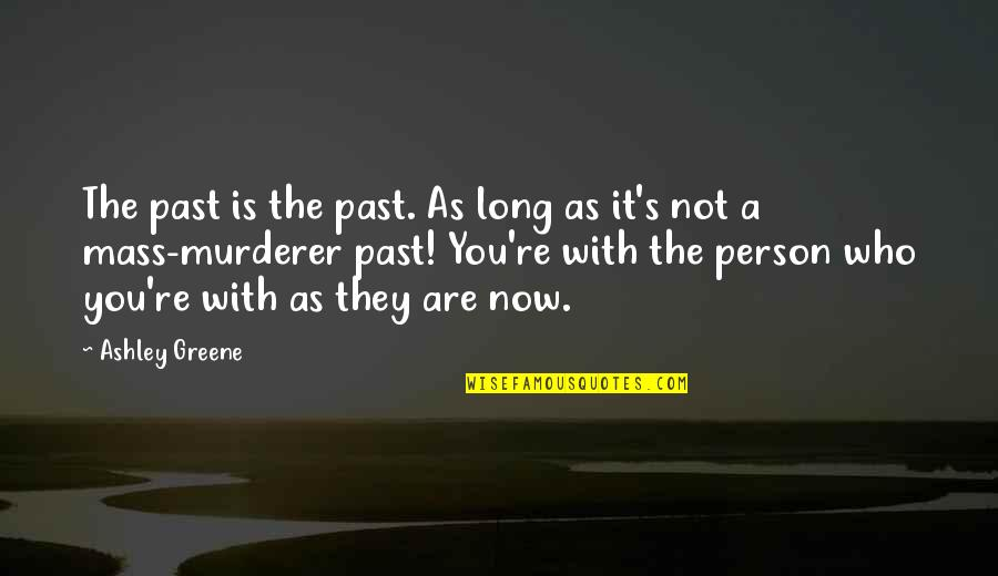 Not Long Now Quotes By Ashley Greene: The past is the past. As long as