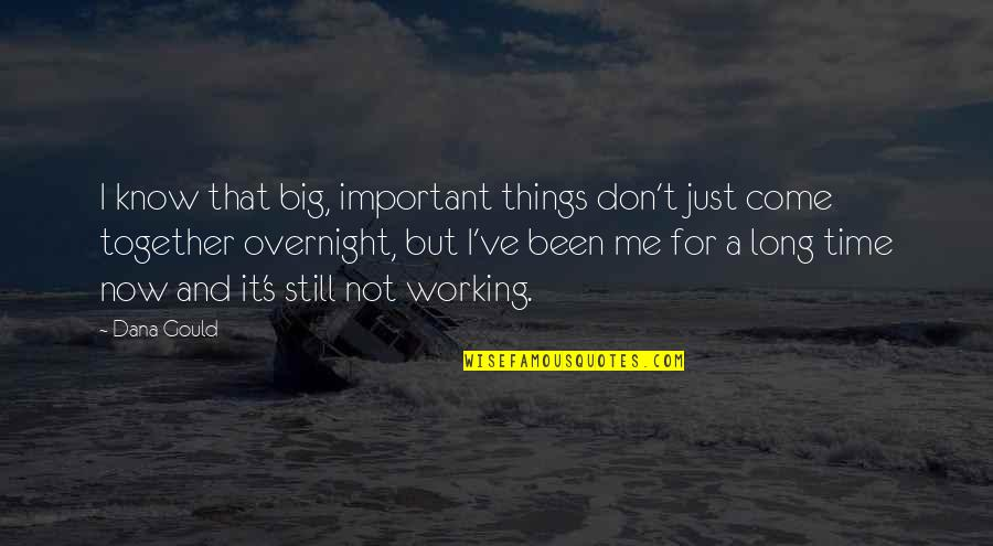 Not Long Now Quotes By Dana Gould: I know that big, important things don't just