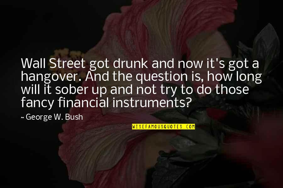 Not Long Now Quotes By George W. Bush: Wall Street got drunk and now it's got