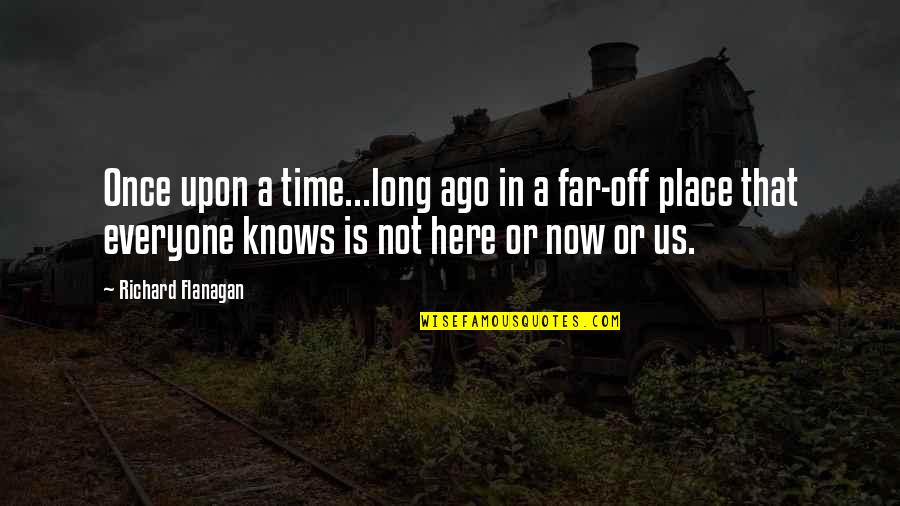 Not Long Now Quotes By Richard Flanagan: Once upon a time...long ago in a far-off