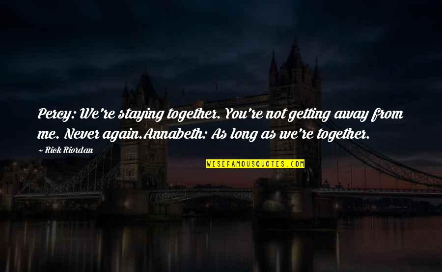 Not Long Now Quotes By Rick Riordan: Percy: We're staying together. You're not getting away