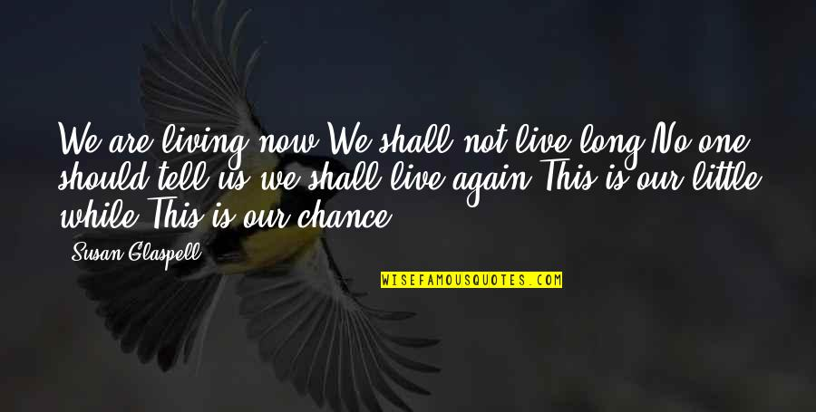 Not Long Now Quotes By Susan Glaspell: We are living now.We shall not live long.No