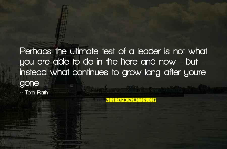 Not Long Now Quotes By Tom Rath: Perhaps the ultimate test of a leader is