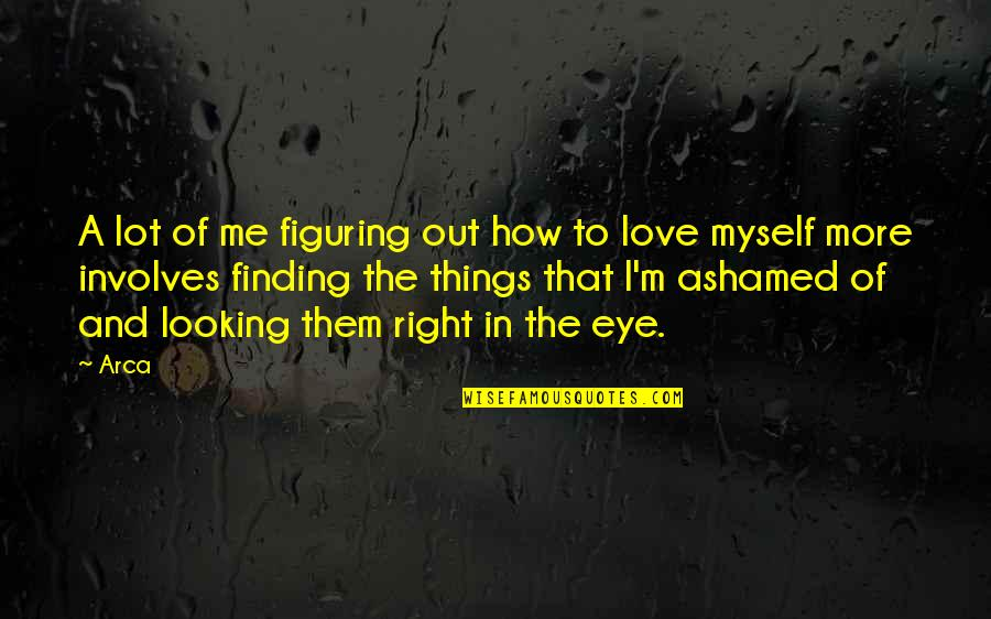 Not Looking For Love But Finding It Quotes By Arca: A lot of me figuring out how to