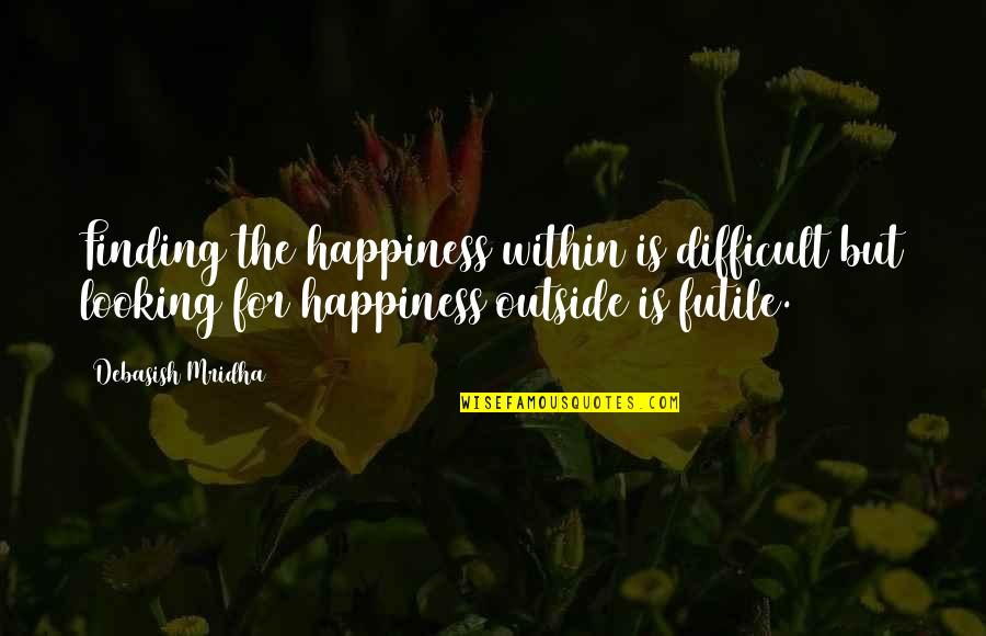 Not Looking For Love But Finding It Quotes By Debasish Mridha: Finding the happiness within is difficult but looking