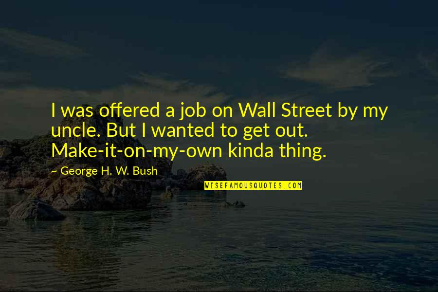 Not Looking For Love But Finding It Quotes By George H. W. Bush: I was offered a job on Wall Street