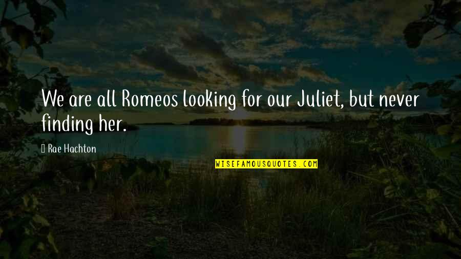 Not Looking For Love But Finding It Quotes By Rae Hachton: We are all Romeos looking for our Juliet,