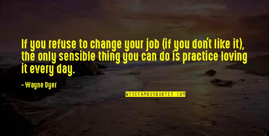 Not Loving Your Job Quotes By Wayne Dyer: If you refuse to change your job (if
