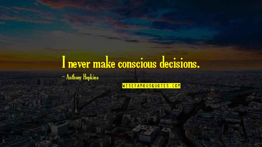 Not Lowering Expectations Quotes By Anthony Hopkins: I never make conscious decisions.