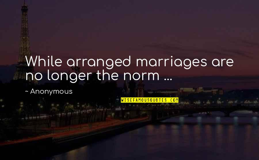Not Much Longer Quotes By Anonymous: While arranged marriages are no longer the norm