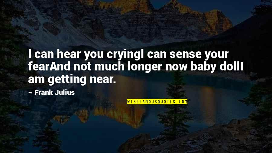 Not Much Longer Quotes By Frank Julius: I can hear you cryingI can sense your