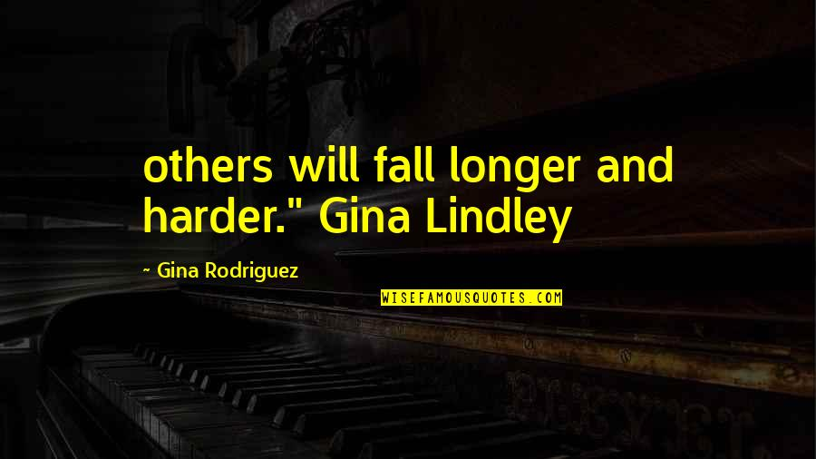 """Not Much Longer Quotes By Gina Rodriguez: others will fall longer and harder."""" Gina Lindley"""