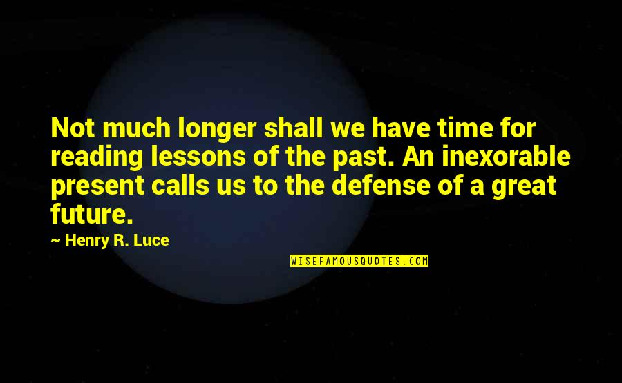 Not Much Longer Quotes By Henry R. Luce: Not much longer shall we have time for