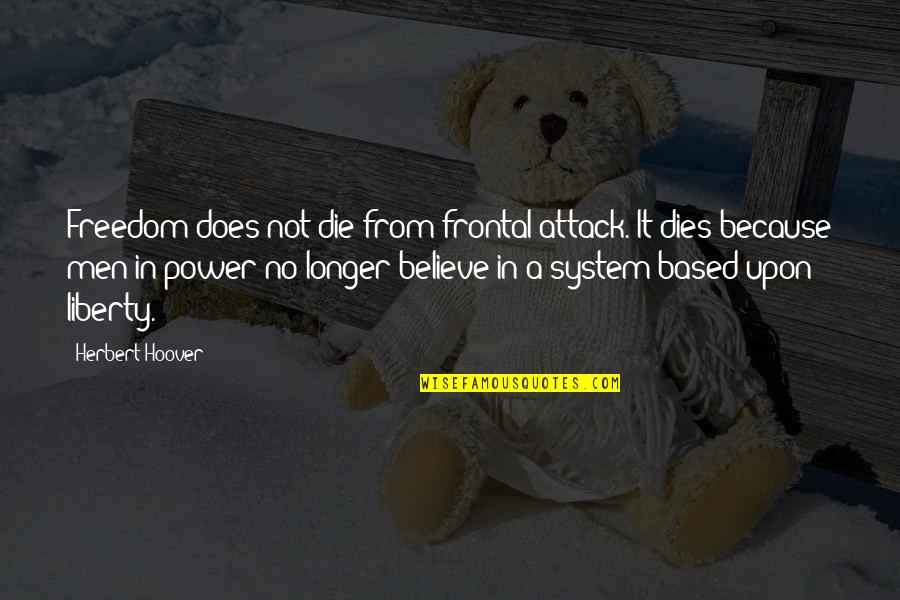 Not Much Longer Quotes By Herbert Hoover: Freedom does not die from frontal attack. It