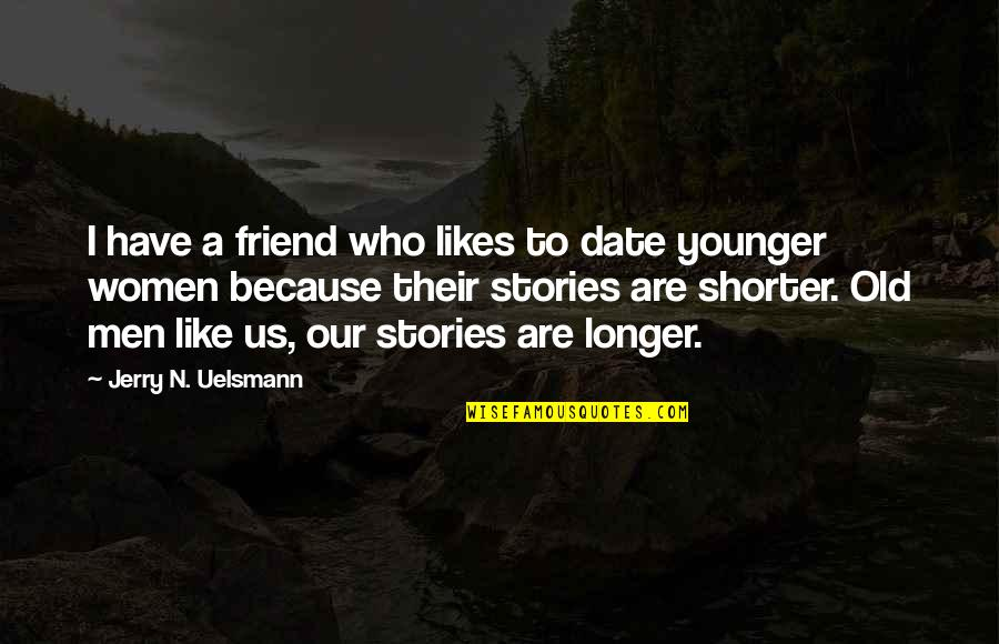 Not Much Longer Quotes By Jerry N. Uelsmann: I have a friend who likes to date