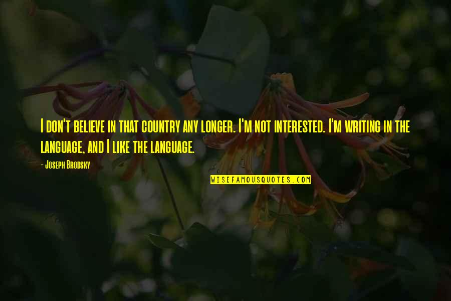Not Much Longer Quotes By Joseph Brodsky: I don't believe in that country any longer.