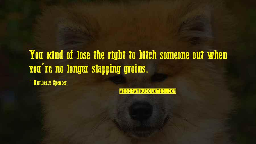 Not Much Longer Quotes By Kimberly Spencer: You kind of lose the right to bitch