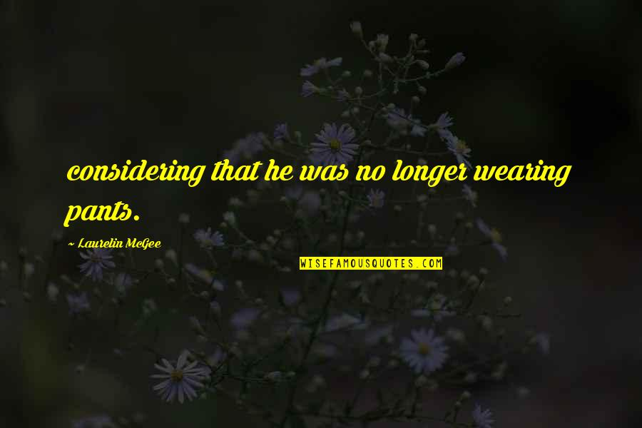 Not Much Longer Quotes By Laurelin McGee: considering that he was no longer wearing pants.