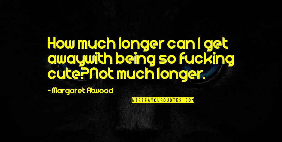Not Much Longer Quotes By Margaret Atwood: How much longer can I get awaywith being
