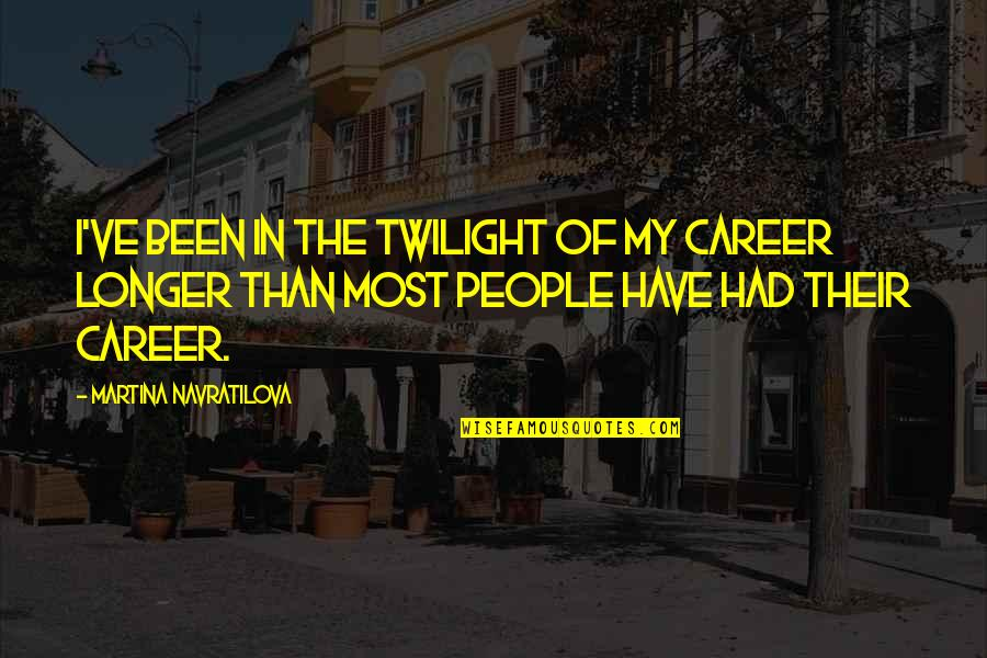 Not Much Longer Quotes By Martina Navratilova: I've been in the twilight of my career
