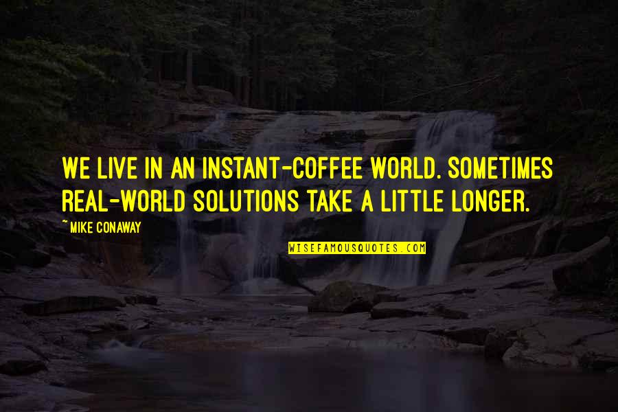 Not Much Longer Quotes By Mike Conaway: We live in an instant-coffee world. Sometimes real-world