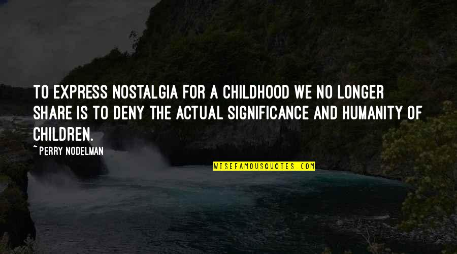 Not Much Longer Quotes By Perry Nodelman: To express nostalgia for a childhood we no