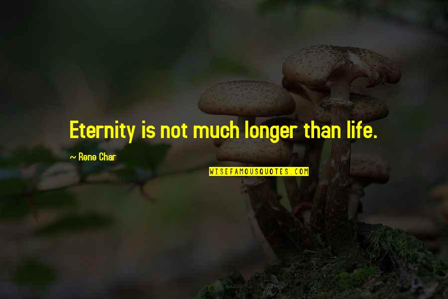 Not Much Longer Quotes By Rene Char: Eternity is not much longer than life.