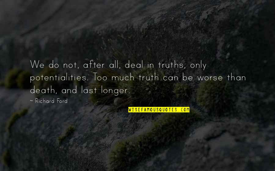 Not Much Longer Quotes By Richard Ford: We do not, after all, deal in truths,