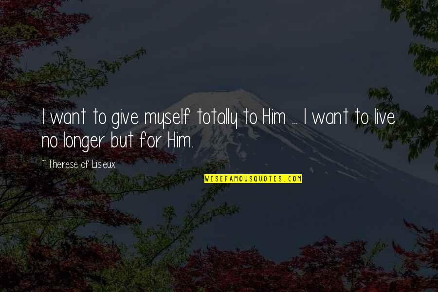 Not Much Longer Quotes By Therese Of Lisieux: I want to give myself totally to Him