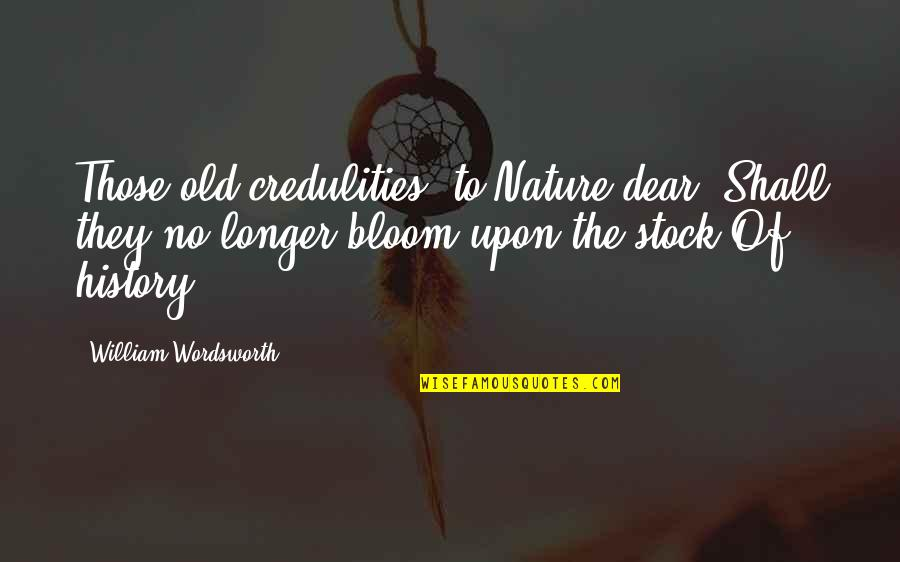 Not Much Longer Quotes By William Wordsworth: Those old credulities, to Nature dear, Shall they
