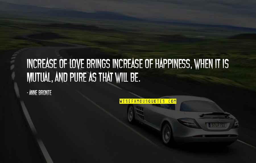 Not Mutual Love Quotes By Anne Bronte: Increase of love brings increase of happiness, when