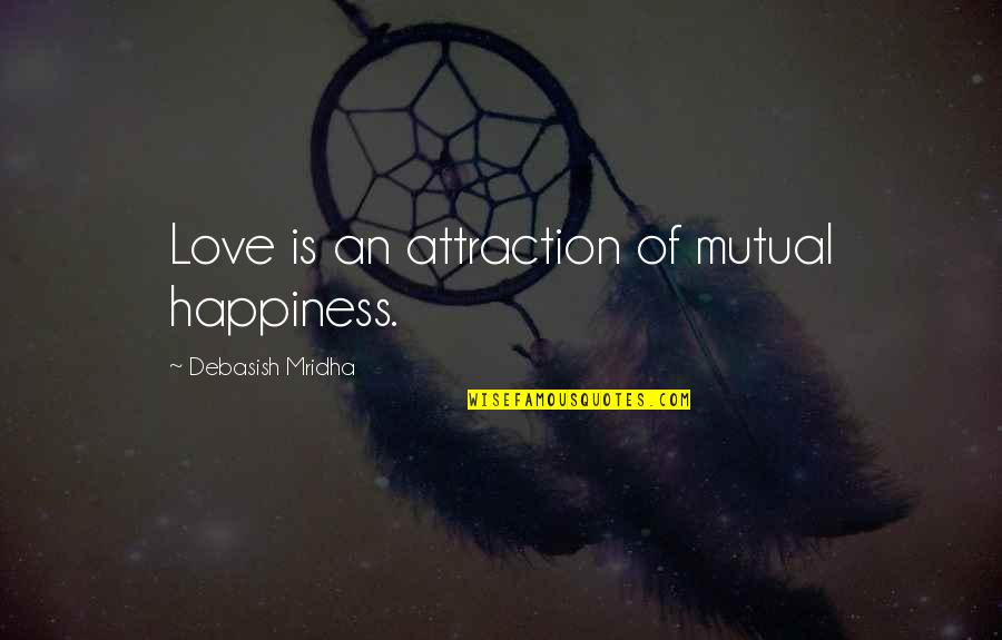 Not Mutual Love Quotes By Debasish Mridha: Love is an attraction of mutual happiness.
