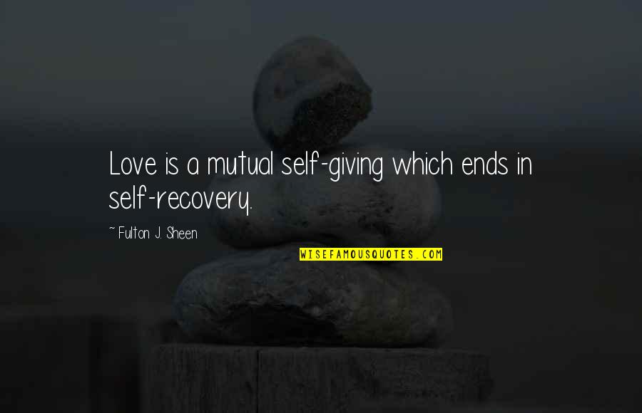 Not Mutual Love Quotes By Fulton J. Sheen: Love is a mutual self-giving which ends in