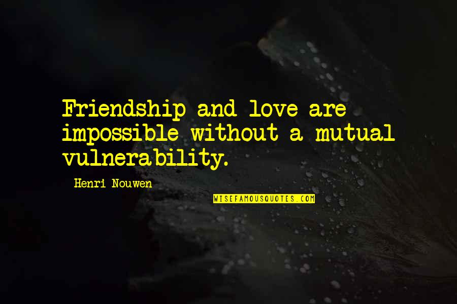 Not Mutual Love Quotes By Henri Nouwen: Friendship and love are impossible without a mutual