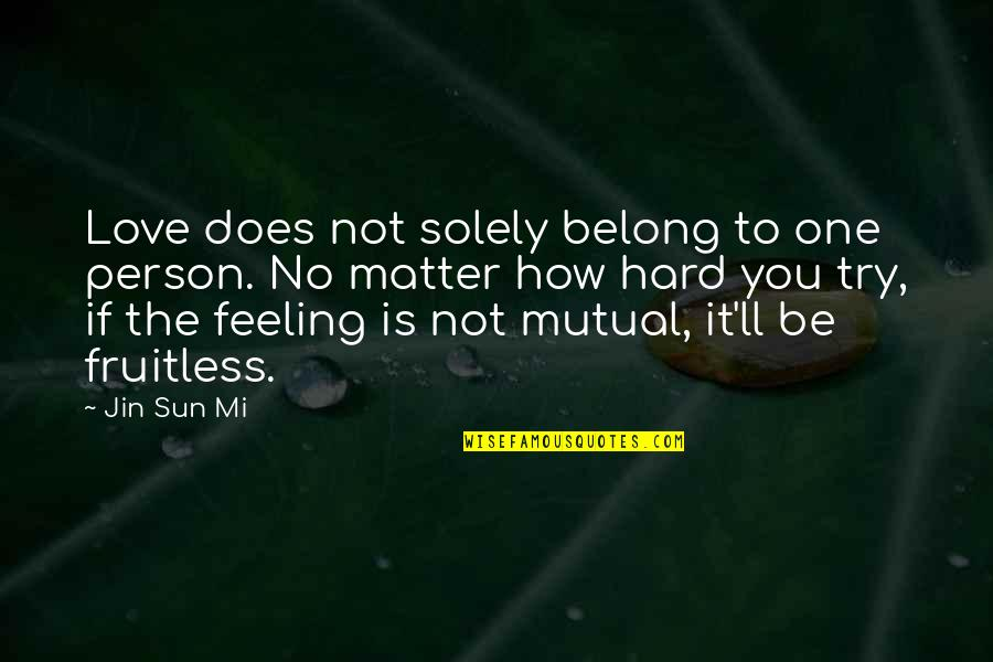 Not Mutual Love Quotes By Jin Sun Mi: Love does not solely belong to one person.