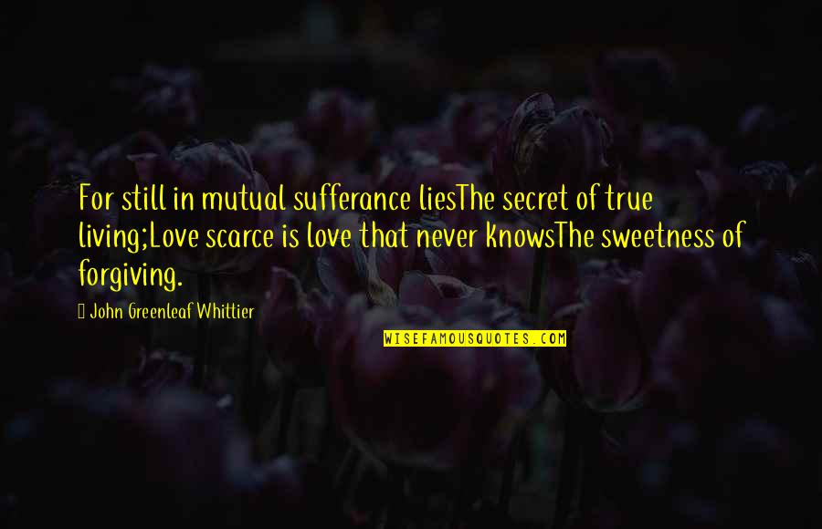 Not Mutual Love Quotes By John Greenleaf Whittier: For still in mutual sufferance liesThe secret of