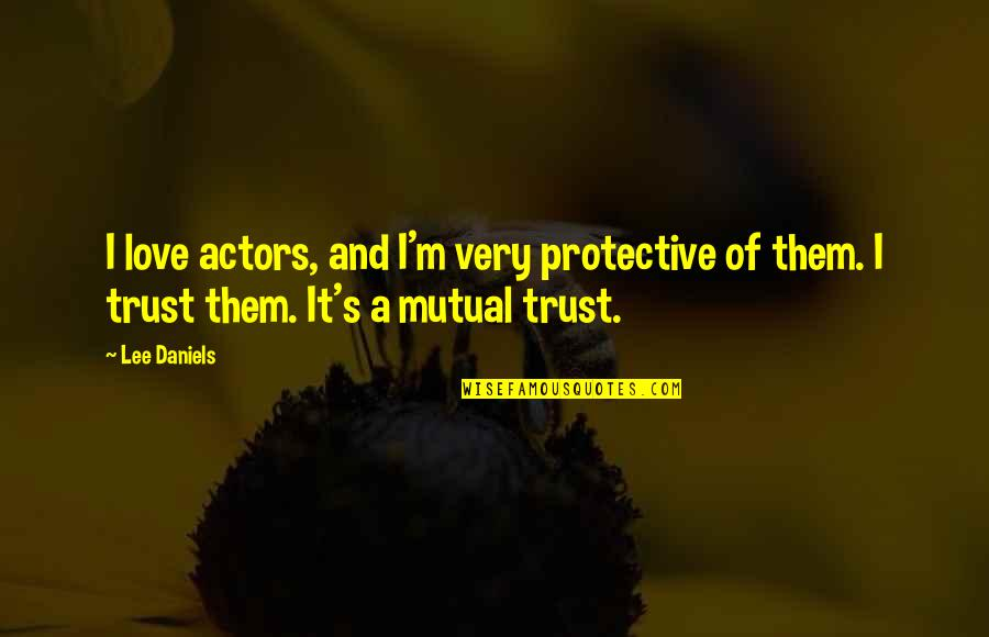Not Mutual Love Quotes By Lee Daniels: I love actors, and I'm very protective of