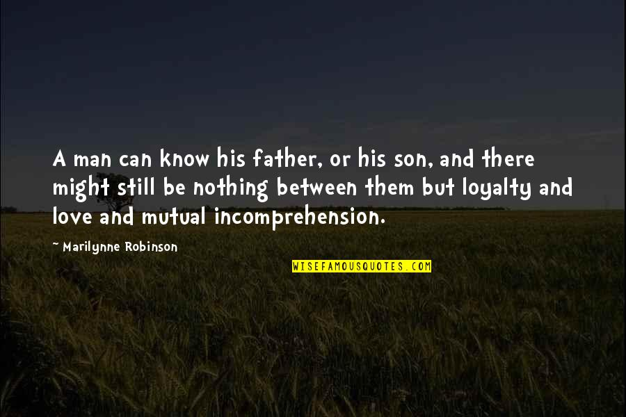 Not Mutual Love Quotes By Marilynne Robinson: A man can know his father, or his