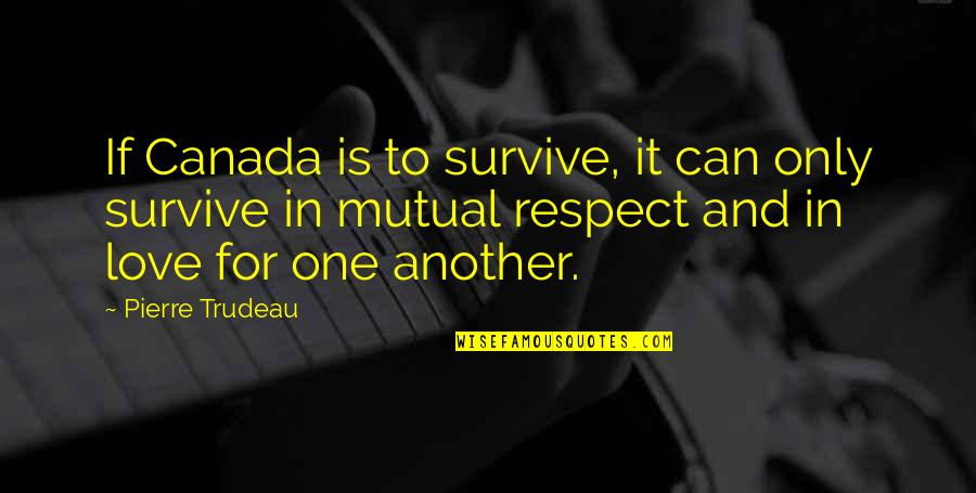 Not Mutual Love Quotes By Pierre Trudeau: If Canada is to survive, it can only