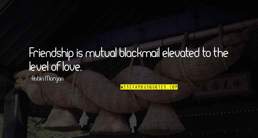 Not Mutual Love Quotes By Robin Morgan: Friendship is mutual blackmail elevated to the level