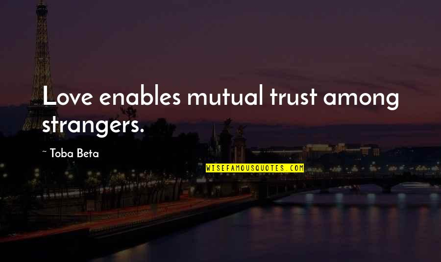 Not Mutual Love Quotes By Toba Beta: Love enables mutual trust among strangers.